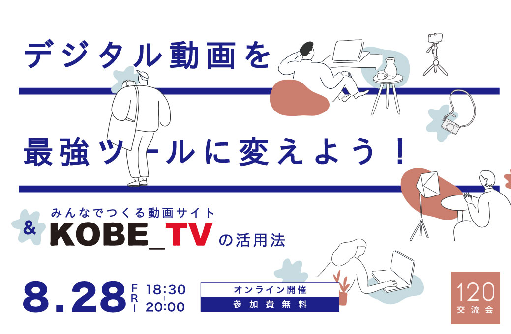 第19回 120交流会【デジタル動画を最強ツールに変えよう!〜 and みんなでつくる動画サイト「KOBE_TV」の活用法〜】